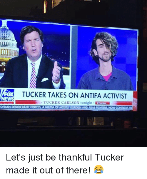 Memes, Tucker Carlson, and 🤖: TUCKER TAKES ON ANTIFA ACTIVIST  TUCKER CARLSON tonight Tose Let's just be thankful Tucker made it out of there! 😂