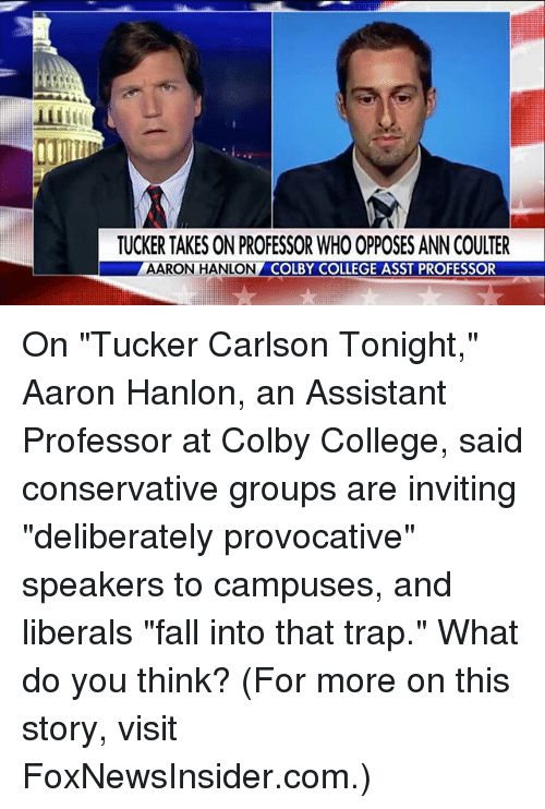 "ann coulter: TUCKER TAKES ON PROFESSOR WHO OPPOSES ANN COULTER  AARON HANLON  COLBY COLLEGE ASST PROFESSOR On ""Tucker Carlson Tonight,"" Aaron Hanlon, an Assistant Professor at Colby College, said conservative groups are inviting ""deliberately provocative"" speakers to campuses, and liberals ""fall into that trap."" What do you think? (For more on this story, visit FoxNewsInsider.com.)"