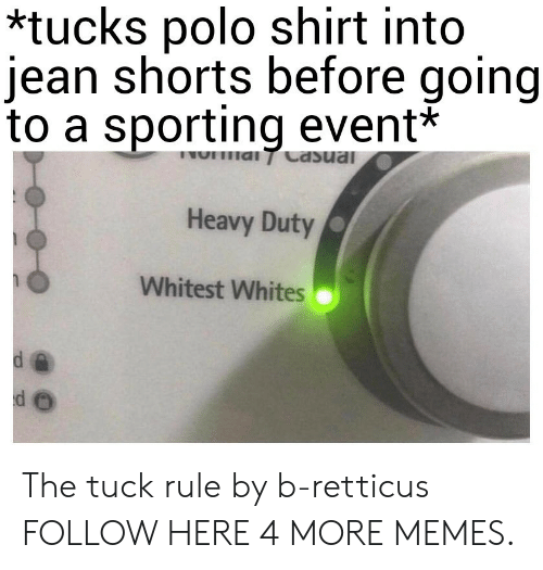 Polo: *tucks polo shirt into  jean shorts before going  to a sporting event*  Heavy Duty  Whitest Whites The tuck rule by b-retticus FOLLOW HERE 4 MORE MEMES.