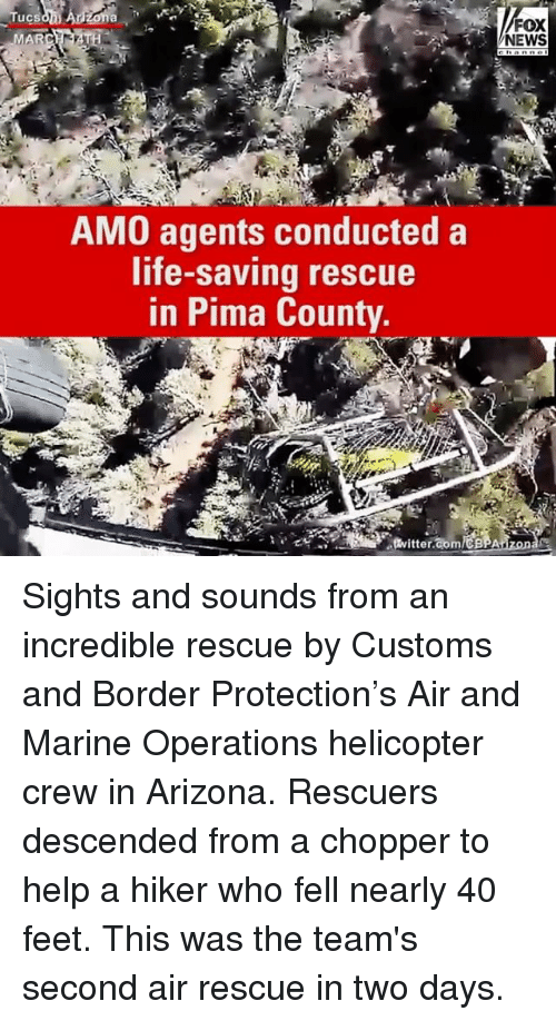 Memes, 🤖, and Feet: Tucs  MAR  AMO agents conducted a  life-saving rescue  in Pima County.  FOX  NEWS Sights and sounds from an incredible rescue by Customs and Border Protection's Air and Marine Operations helicopter crew in Arizona. Rescuers descended from a chopper to help a hiker who fell nearly 40 feet. This was the team's second air rescue in two days.