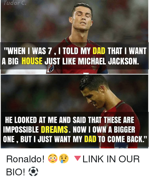 "Imposses: Tudor C  ""WHEN I WAS 7 I TOLD MY DAD  THAT I WANT  A BIG HOUSE  JUST LIKE MICHAEL JACKSON.  HE LOOKED AT ME AND SAID THAT THESE ARE  IMPOSSIBLE DREAMS. NOW I OWN A BIGGER  ONE BUT I JUST WANT MY DAD TO COME BACK Ronaldo! 😳😢 🔻LINK IN OUR BIO! ⚽"