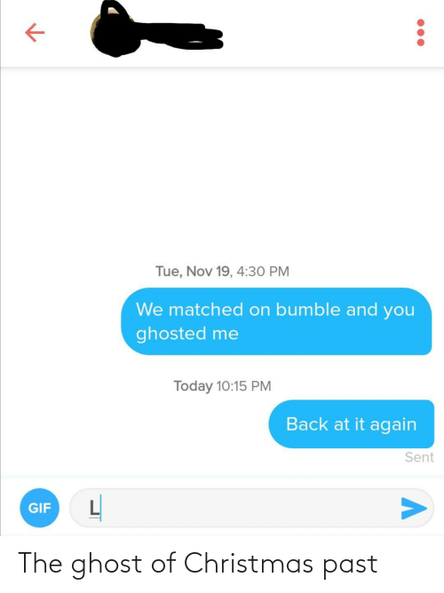 Back at It Again: Tue, Nov 19, 4:30 PM  We matched on bumble and you  ghosted me  Today 10:15 PM  Back at it again  Sent  GIF The ghost of Christmas past