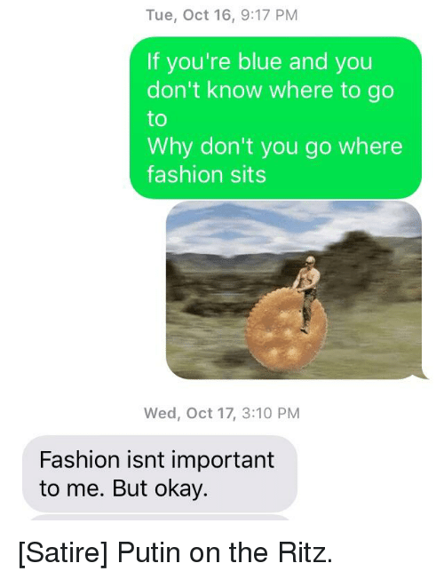 putin on the ritz: Tue, Oct 16, 9:17 PM  If you're blue and you  don't know where to go  to  Why don't you go where  fashion sits  Wed, Oct 17, 3:10 PM  Fashion isnt important  to me. But okay.