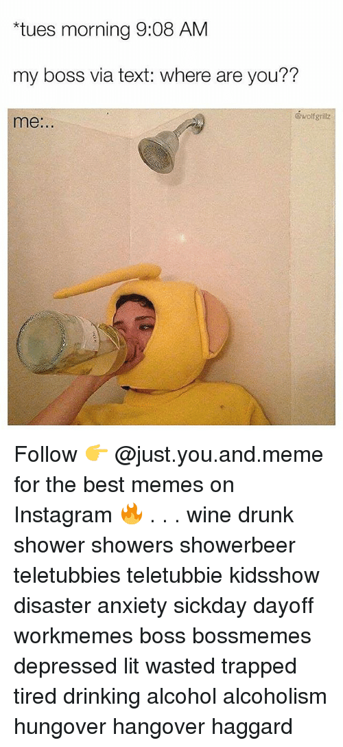 "Drinking, Drunk, and Instagram: ""tues morning 9:08 AM  my boss via text: where are you??  @wolfgrillz  me:.. Follow 👉 @just.you.and.meme for the best memes on Instagram 🔥 . . . wine drunk shower showers showerbeer teletubbies teletubbie kidsshow disaster anxiety sickday dayoff workmemes boss bossmemes depressed lit wasted trapped tired drinking alcohol alcoholism hungover hangover haggard"