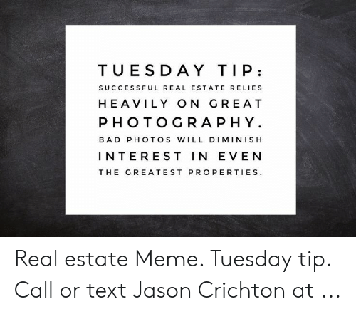 Estate Meme: TUESDA Y TIP  SUCCESS FUL REAL ESTATE RELIES  HEAVILY ON GRE AT  PHOTOGRAPHY  BAD PHOTOS WILL DIMINISH  INTEREST IN EVEN  THE GREATEST PROPERTIES Real estate Meme. Tuesday tip. Call or text Jason Crichton at ...