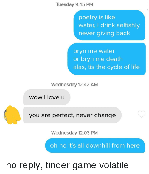 alas: Tuesday 9:45 PM  poetry is like  water, i drink selfishly  never giving back  bryn me water  or bryn me death  alas, tis the cycle of life  Wednesday 12:42 AM  wow I love u  you are perfect, never change  Wednesday 12:03 PM  oh no it's all downhill from here no reply, tinder game volatile