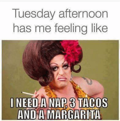 Ineed: Tuesday afternoon  has me feeling like  INEED A NAP 3 TACOS  AND A MARGARITA