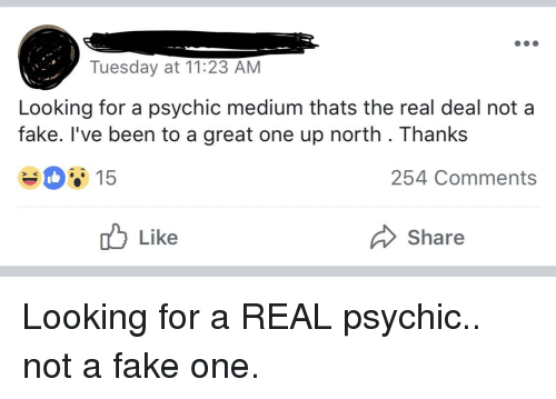 Fake, Funny, and The Real: Tuesday at 11:23 AM  Looking for a psychic medium thats the real deal not a  fake. l've been to a great one up north. Thanks  15  254 Comments  > K  Like  Share