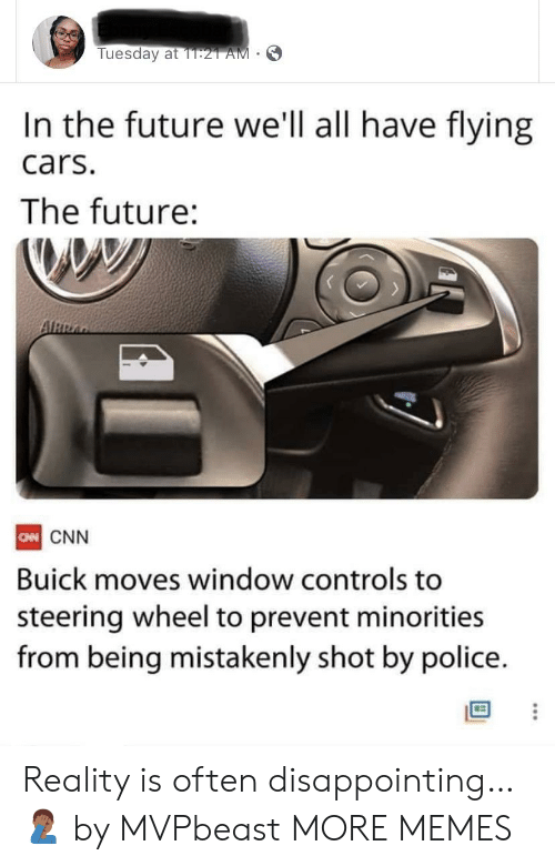 flying cars: Tuesday at 1T:21 AM  In the future we'll all have flying  cars.  The future:  ARRA  CN CNN  Buick moves window controls to  steering wheel to prevent minorities  from being mistakenly shot by police. Reality is often disappointing… 🤦🏾‍♂️ by MVPbeast MORE MEMES