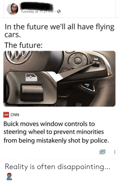 flying cars: Tuesday at 1T:21 AM  In the future we'll all have flying  cars.  The future:  ARRA  CN CNN  Buick moves window controls to  steering wheel to prevent minorities  from being mistakenly shot by police. Reality is often disappointing… 🤦🏾‍♂️