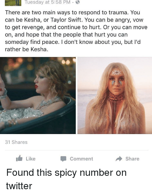 Swifting: Tuesday at 5:58 PM .  There are two main ways to respond to trauma. You  can be Kesha, or Taylor Swift. You can be angry, vow  to get revenge, and continue to hurt. Or you can move  on, and hope that the people that hurt you can  someday find peace. I don't know about you, but l'od  rather be Kesha.  31 Shares  Like  Comment  Share