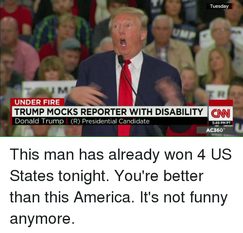 Its Not Funny: Tuesday  UNDER FIRE  Donald Trump (R) REPORTER WITH DISABILITY  CON  PT  TRUMP MOCKS Presidential Candidate  549 PM AC360 This man has already won 4 US States tonight. You're better than this America. It's not funny anymore.