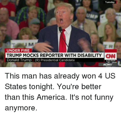 Its Not Funny: Tuesday  UNDER FIRE  TRUMP MOCKS REPORTER WITH DISABILITY CNNI  Donald Trump (R) Presidential Candidate  5:49 PMPT  AC360 This man has already won 4 US States tonight. You're better than this America. It's not funny anymore.