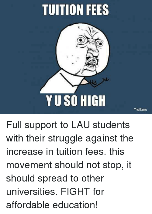 tuition fees are to high Tuition fee are too high - tuition fees are to high introduction however there are many options to lower tuition cost the question will be how expensive do we want tuition to be the solution can be sorted based on methods universities have no problem in filling seats, even with cost of tuition students are.
