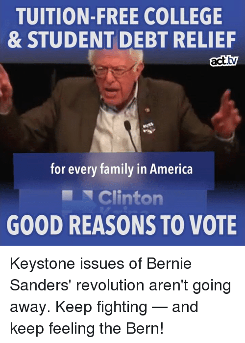 Feel The Bern: TUITION-FREE COLLEGE  & STUDENT DEBT RELIEF  act  for every family in America  Clinton  GOOD REASONS TO VOTE Keystone issues of Bernie Sanders' revolution aren't going away. Keep fighting — and keep feeling the Bern!