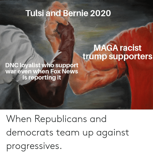 Racist Trump: Tulsi and Bernie 2020  MAGA racist  trump supporters  DNC loyalist who support  war even when Fox News  is reporting it When Republicans and democrats team up against progressives.