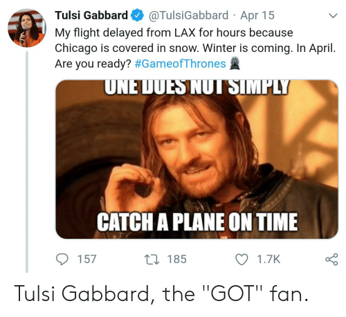 "Flight Delayed: Tulsi Gabbard@TulsiGabbard Apr 15  My flight delayed from LAX for hours because  Chicago is covered in snow. Winter is coming. In April.  Are you ready? #GameofThrones  UNE DUES NUTSIMPLY  CATCH A PLANE ON TIME  157  t0 185  1.7K Tulsi Gabbard, the ""GOT"" fan."
