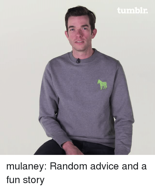 Advice, Tumblr, and Blog: tumbir mulaney:  Random advice and a fun story