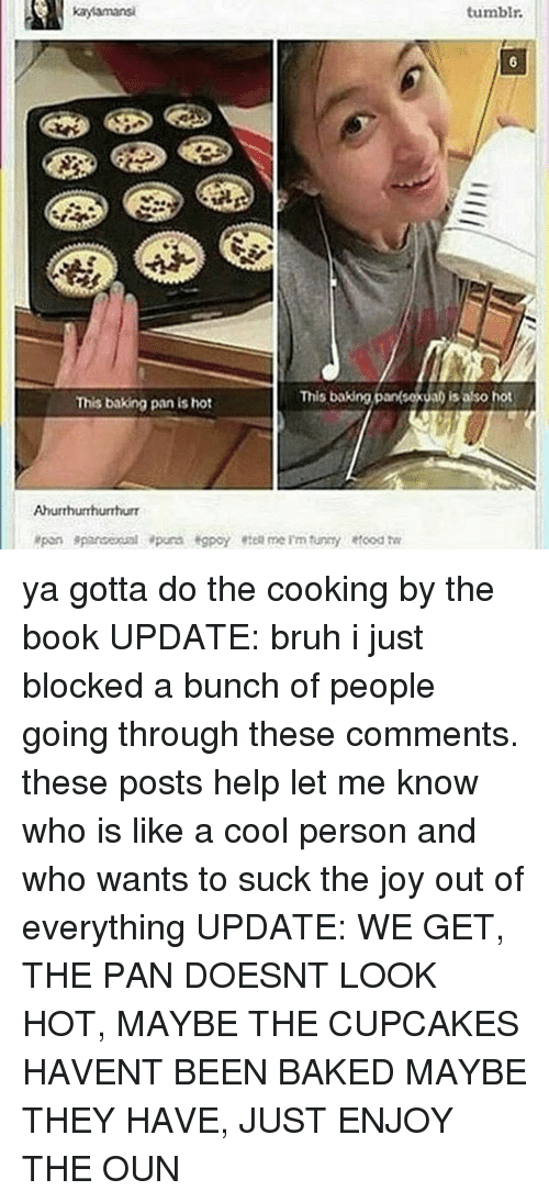 Baked, Bruh, and Memes: tumbir.  This baking panksexual is also hot  This baking panka is asoht  This baking pan is hot  Ahurthuhurrhurr ya gotta do the cooking by the book UPDATE: bruh i just blocked a bunch of people going through these comments. these posts help let me know who is like a cool person and who wants to suck the joy out of everything UPDATE: WE GET, THE PAN DOESNT LOOK HOT, MAYBE THE CUPCAKES HAVENT BEEN BAKED MAYBE THEY HAVE, JUST ENJOY THE OUN