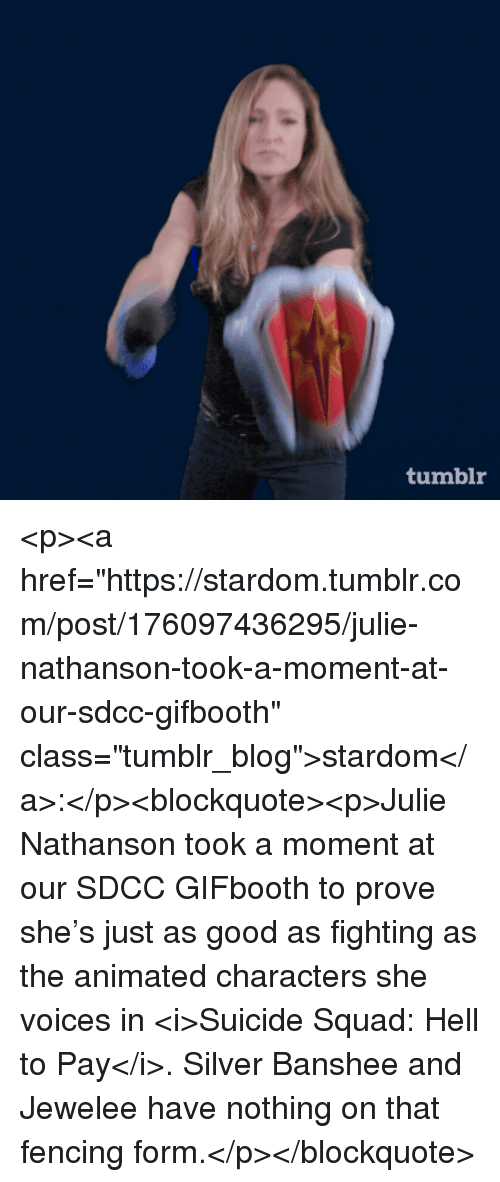 """Suicide Squad: tumblr <p><a href=""""https://stardom.tumblr.com/post/176097436295/julie-nathanson-took-a-moment-at-our-sdcc-gifbooth"""" class=""""tumblr_blog"""">stardom</a>:</p><blockquote><p>Julie Nathanson took a moment at our SDCC GIFbooth to prove she's just as good as fighting as the animated characters she voices in <i>Suicide Squad: Hell to Pay</i>. Silver Banshee and Jewelee have nothing on that fencing form.</p></blockquote>"""