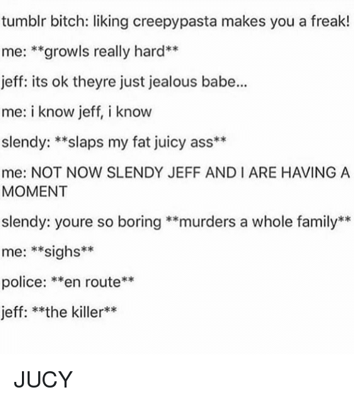 Ass, Bitch, and Family: tumblr bitch: liking creepypasta makes you a freak!  me: **growls really hard**  jeff: its ok theyre just jealous babe...  me: i know jeff, i know  slendy: **slaps my fat juicy ass**  me: NOT NOW SLENDY JEFF AND I ARE HAVING A  MOMENT  slendy: youre so boring **murders a whole family**  me: **sighs*  police: **en route**  jeff: **the killer** JUCY