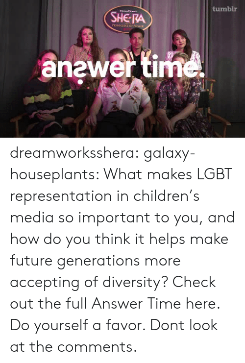 Diversity: tumblr  DrandaIs  SHE RA  FRINCESSES OF POWER  anewer time dreamworksshera:  galaxy-houseplants: What makes LGBT representation in children's media so important to you, and how do you think it helps make future generations more accepting of diversity? Check out the full Answer Time here. Do yourself a favor. Dont look at the comments.
