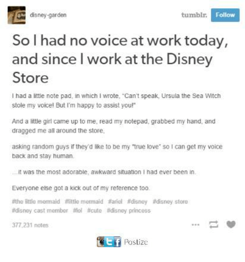 """Disney, Love, and Memes: tumblr.  Follow  disney-garden  So I had no voice at work today,  and since I work at the Disney  Store  had a little note pad, in which I wrote, """"Can't speak, Ursula the Sea Witch  stole my voice! But I'm happy to assist you!""""  And a little girl came up to me, read my notepad, grabbed my hand, and  dragged me all around the store.  asking random guys ir they'd like to be my true love so can get my voice  back and stay human,  it was the most adorable, awkward situation I had ever been in.  Everyone else got a kick out of my reference too.  #the little meemaid flittle meemaid tiariel #disney adisney store  #disney cast member filol acute adisney princess  377,231 notes"""