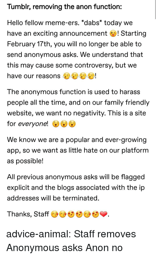 harass: Tumblr, removing the anon function:  Hello fellow meme-ers. *dabs* today we  have an exciting announcement ! Starting  February 17th, you will no longer be able to  send anonymous asks. We understand that  this may cause some controversy, but we  have our reasons 4)4)U!  The anonymous function is used to harass  people all the time, and on our family friendlyy  website, we want no negativity. I his is a site  for everyone!  We know we are a popular and ever-growing  app, so we want as little hate on our platformm  as possible  All previous anonymous asks will be flagged  explicit and the blogs associated with the ip  addresses will be terminated  Thanks, Staff advice-animal:  Staff removes Anonymous asks  Anon no