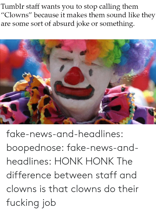 "Fake News: Tumblr staff wants you to stop calling them  ""Clowns"" because it makes them sound like they  are some sort of absurd joke or something fake-news-and-headlines: boopednose:   fake-news-and-headlines: HONK HONK  The difference between staff and clowns is that clowns do their fucking job"