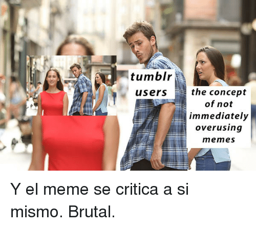 tumblr users: tumblr  users the concept  of not  immediately  overusina  memes <p>Y el meme se critica a si mismo. Brutal.</p>