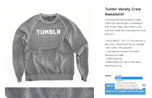 """Out Of Stock: Tumblr Varsity Crew  Sweatshirt  For times in life that are brisk or chilly.  Perfect for crisp fall days or standing in  front of your fridge. Wave hello to your  food from inside the coziest garment you'll  ever own.  TUMBLR  NOTE ABOUT THE FIT: This one runs a  little small. Choose your size accordingly.  -80% cotton, 20% polyester.  Long sleeves to protect arm while  reaching into fridge.  Lefties welcome.  Softest thing ever, like a chinchilla is  whispering to you  Select Small  Small  Medium  Large (Out of Stock)  X-Large (Out of Stock)0  2X-Large (Out of Stock)  Add to C  Want an """"it's available!"""" email notification?"""