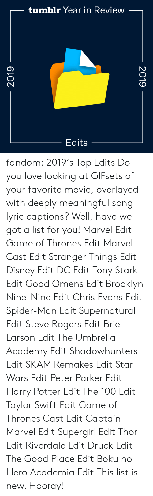 thrones: tumblr Year in Review  Edits  2019  2019 fandom:  2019's Top Edits  Do you love looking at GIFsets of your favorite movie, overlayed with deeply meaningful song lyric captions? Well, have we got a list for you!  Marvel Edit  Game of Thrones Edit  Marvel Cast Edit  Stranger Things Edit  Disney Edit  DC Edit  Tony Stark Edit  Good Omens Edit  Brooklyn Nine-Nine Edit  Chris Evans Edit  Spider-Man Edit  Supernatural Edit  Steve Rogers Edit  Brie Larson Edit  The Umbrella Academy Edit  Shadowhunters Edit  SKAM Remakes Edit  Star Wars Edit  Peter Parker Edit  Harry Potter Edit  The 100 Edit  Taylor Swift Edit  Game of Thrones Cast Edit  Captain Marvel Edit  Supergirl Edit  Thor Edit  Riverdale Edit  Druck Edit  The Good Place Edit  Boku no Hero Academia Edit This list is new. Hooray!