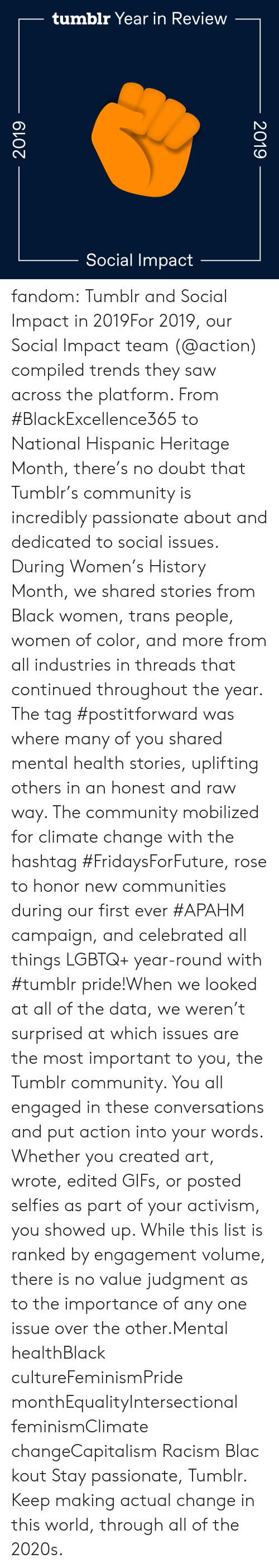 hispanic: tumblr Year in Review  Social Impact  2019  2019 fandom:  Tumblr and Social Impact in 2019For 2019, our Social Impact team (@action​) compiled trends they saw across the platform. From #BlackExcellence365 to National Hispanic Heritage Month, there's no doubt that Tumblr's community is incredibly passionate about and dedicated to social issues. During Women's History Month, we shared stories from Black women, trans people, women of color, and more from all industries in threads that continued throughout the year. The tag #postitforward was where many of you shared mental health stories, uplifting others in an honest and raw way. The community mobilized for climate change with the hashtag #FridaysForFuture, rose to honor new communities during our first ever #APAHM campaign, and celebrated all things LGBTQ+ year-round with #tumblr pride!When we looked at all of the data, we weren't surprised at which issues are the most important to you, the Tumblr community. You all engaged in these conversations and put action into your words. Whether you created art, wrote, edited GIFs, or posted selfies as part of your activism, you showed up. While this list is ranked by engagement volume, there is no value judgment as to the importance of any one issue over the other.Mental healthBlack cultureFeminismPride monthEqualityIntersectional feminismClimate changeCapitalism Racism Blackout Stay passionate, Tumblr. Keep making actual change in this world, through all of the 2020s.