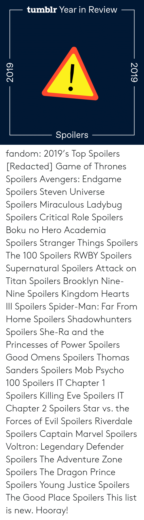 Avengers: tumblr Year in Review  Spoilers  2019  2019 fandom:  2019's Top Spoilers  [Redacted]  Game of Thrones Spoilers  Avengers: Endgame Spoilers  Steven Universe Spoilers  Miraculous Ladybug Spoilers  Critical Role Spoilers  Boku no Hero Academia Spoilers  Stranger Things Spoilers  The 100 Spoilers  RWBY Spoilers  Supernatural Spoilers  Attack on Titan Spoilers  Brooklyn Nine-Nine Spoilers  Kingdom Hearts III Spoilers  Spider-Man: Far From Home Spoilers  Shadowhunters Spoilers  She-Ra and the Princesses of Power Spoilers  Good Omens Spoilers  Thomas Sanders Spoilers  Mob Psycho 100 Spoilers  IT Chapter 1 Spoilers  Killing Eve Spoilers  IT Chapter 2 Spoilers  Star vs. the Forces of Evil Spoilers  Riverdale Spoilers  Captain Marvel Spoilers  Voltron: Legendary Defender Spoilers  The Adventure Zone Spoilers  The Dragon Prince Spoilers  Young Justice Spoilers  The Good Place Spoilers This list is new. Hooray!