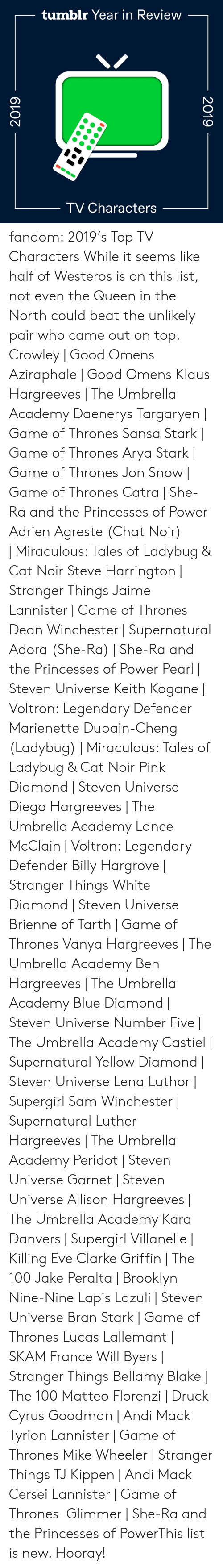 Brooklyn: tumblr Year in Review  TV Characters  2019  2019 fandom:  2019's Top TV Characters  While it seems like half of Westeros is on this list, not even the Queen in the North could beat the unlikely pair who came out on top.  Crowley | Good Omens  Aziraphale | Good Omens  Klaus Hargreeves | The Umbrella Academy  Daenerys Targaryen | Game of Thrones  Sansa Stark | Game of Thrones  Arya Stark | Game of Thrones  Jon Snow | Game of Thrones  Catra | She-Ra and the Princesses of Power  Adrien Agreste (Chat Noir) | Miraculous: Tales of Ladybug & Cat Noir  Steve Harrington | Stranger Things  Jaime Lannister | Game of Thrones  Dean Winchester | Supernatural  Adora (She-Ra) | She-Ra and the Princesses of Power  Pearl | Steven Universe  Keith Kogane | Voltron: Legendary Defender  Marienette Dupain-Cheng (Ladybug) | Miraculous: Tales of Ladybug & Cat Noir  Pink Diamond | Steven Universe  Diego Hargreeves | The Umbrella Academy  Lance McClain | Voltron: Legendary Defender  Billy Hargrove | Stranger Things  White Diamond | Steven Universe  Brienne of Tarth | Game of Thrones  Vanya Hargreeves | The Umbrella Academy  Ben Hargreeves | The Umbrella Academy  Blue Diamond | Steven Universe  Number Five | The Umbrella Academy  Castiel | Supernatural  Yellow Diamond | Steven Universe  Lena Luthor | Supergirl  Sam Winchester | Supernatural  Luther Hargreeves | The Umbrella Academy  Peridot | Steven Universe  Garnet | Steven Universe  Allison Hargreeves | The Umbrella Academy  Kara Danvers | Supergirl  Villanelle | Killing Eve  Clarke Griffin | The 100  Jake Peralta | Brooklyn Nine-Nine  Lapis Lazuli | Steven Universe  Bran Stark | Game of Thrones  Lucas Lallemant | SKAM France  Will Byers | Stranger Things  Bellamy Blake | The 100  Matteo Florenzi | Druck  Cyrus Goodman | Andi Mack  Tyrion Lannister | Game of Thrones  Mike Wheeler | Stranger Things  TJ Kippen | Andi Mack  Cersei Lannister | Game of Thrones  Glimmer | She-Ra and the Princesses of PowerThis list is new. Hooray!