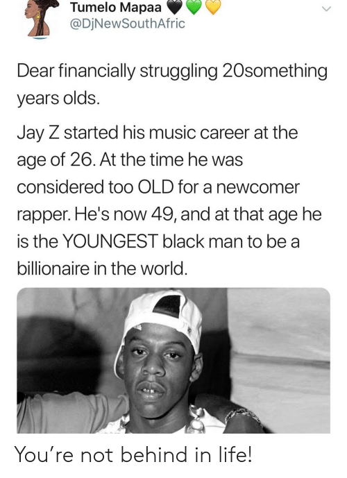 Jay Z: Tumelo Mapaa  @DjNewSouthAfric  Dear financially struggling 20something  years olds.  Jay Z started his music career at the  age of 26. At the time he was  considered to0 OLD for a newcomer  rapper. He's now 49, and at that age he  is the YOUNGEST black man to be a  billionaire in the world. You're not behind in life!