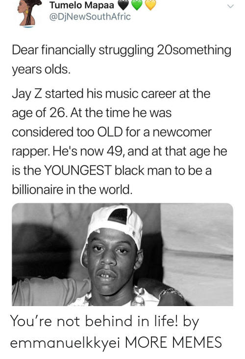 Jay Z: Tumelo Mapaa  @DjNewSouthAfric  Dear financially struggling 20something  years olds.  Jay Z started his music career at the  age of 26. At the time he was  considered too OLD for a newcomer  rapper. He's now 49, and at that age he  is the YOUNGEST black man to be a  billionaire in the world. You're not behind in life! by emmanuelkkyei MORE MEMES