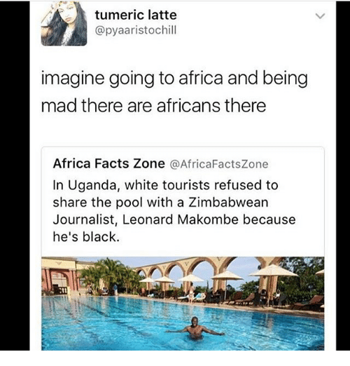 Africa, Facts, and Memes: tumeric latte  @pyaaristochill  imagine going toafrica and being  mad there are africans there  Africa Facts Zone  @AfricaFactszone  In Uganda, white tourists refused to  share the pool with a Zimbabwean  Journalist, Leonard Makombe because  he's black.