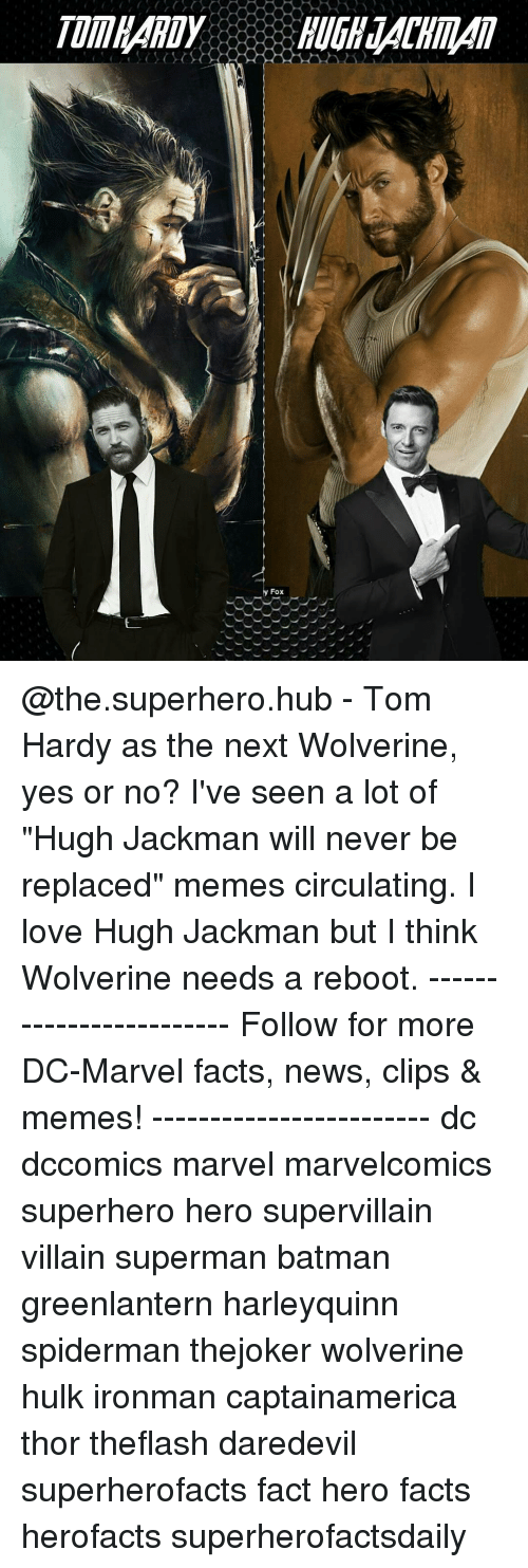 "Memes, Tom Hardy, and Wolverine: TUMHARDY HUGH34CHILAll  Fox  乀乀乀丶乀乀︶ @the.superhero.hub - Tom Hardy as the next Wolverine, yes or no? I've seen a lot of ""Hugh Jackman will never be replaced"" memes circulating. I love Hugh Jackman but I think Wolverine needs a reboot. ------------------------ Follow for more DC-Marvel facts, news, clips & memes! ------------------------ dc dccomics marvel marvelcomics superhero hero supervillain villain superman batman greenlantern harleyquinn spiderman thejoker wolverine hulk ironman captainamerica thor theflash daredevil superherofacts fact hero facts herofacts superherofactsdaily"
