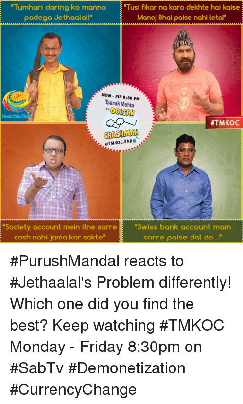 "manna: ""Tumhari daring ko manna ""Tusi fikar na karo dekhte hai kaise  padega Jethaalall""  Manoj Bhai paise nahi letal""  MON FIR 8:30 PM  Taarak Mehta  #TMKOC  CHASH  eTMKoc E ""Society account mein itne sanre ""Swiss bank account main  cash nahi jama kar sakte""  sarre paise dal do..."" #PurushMandal reacts to #Jethaalal's Problem differently! Which one did you find the best? Keep watching #TMKOC Monday - Friday 8:30pm on #SabTv #Demonetization #CurrencyChange"