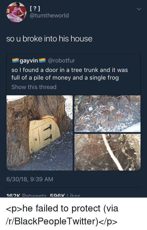 Blackpeopletwitter, Money, and House: @tumtheworld  so u broke into his house  gayvin @robotfur  so I found a door in a tree trunk and it was  full of a pile of money and a single frog  Show this thread  6/30/18, 9:39 AM <p>he failed to protect (via /r/BlackPeopleTwitter)</p>
