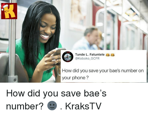 Baes: Tunde L. Fatuntele ss  @Koboko GCFR  How did you save your bae's number on  your phone? How did you save bae's number? 🌚 . KraksTV