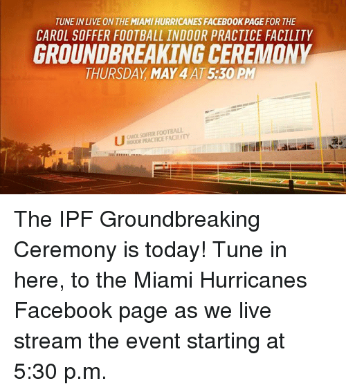 miami hurricanes: TUNE IN LIVE ON THE MIAMIHURRICANESFACEBOOK PAGE FOR THE  CAROL SOFFER FOOTBALL INDOOR PRACTICE FACILITY  GROUNDBREAKING CEREMONY  THURSDAY MAY 4AT5:30 PM  FOOTBALL  INDOOR PRACTICE The IPF Groundbreaking Ceremony is today!   Tune in here, to the Miami Hurricanes Facebook page as we live stream the event starting at 5:30 p.m.