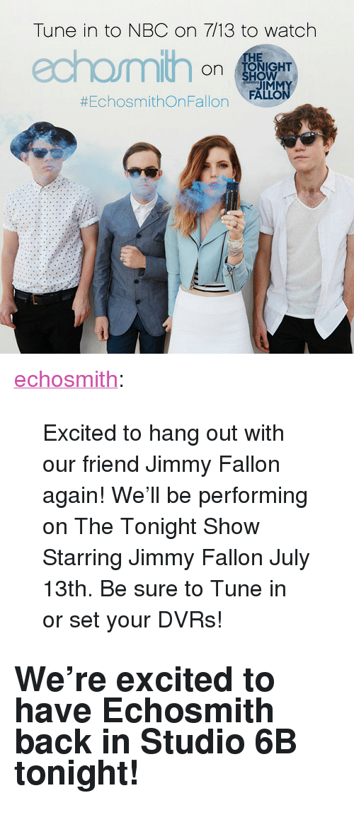 "The Tonight Show Starring Jimmy Fallon: Tune in to NBC on 7/13 to watch  HE  on NHT  JIMMY  #EchosmithOnFallon , FALLON <p><a href=""http://echosmith.tumblr.com/post/123389278588/excited-to-hang-out-with-our-friend-jimmy-fallon"" class=""tumblr_blog"" target=""_blank"">echosmith</a>:</p>  <blockquote><p>Excited to hang out with our friend Jimmy Fallon again! We'll be performing on The Tonight Show Starring Jimmy Fallon July 13th. Be sure to Tune in or set your DVRs!<br/></p></blockquote>  <h2>We're excited to have Echosmith back in Studio 6B tonight! </h2>"