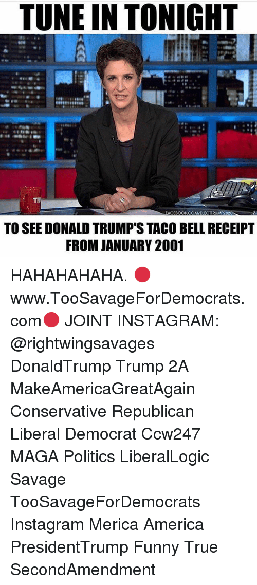 funny true: TUNE IN TONIGHT  TR  EACEBOOKCOWELECTTRUMP2020  TO SEE DONALD TRUMP'S TACO BELL RECEIPT  FROM JANUARY 2001 HAHAHAHAHA. 🔴www.TooSavageForDemocrats.com🔴 JOINT INSTAGRAM: @rightwingsavages DonaldTrump Trump 2A MakeAmericaGreatAgain Conservative Republican Liberal Democrat Ccw247 MAGA Politics LiberalLogic Savage TooSavageForDemocrats Instagram Merica America PresidentTrump Funny True SecondAmendment