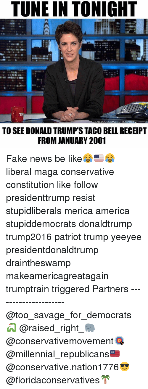 Faking News: TUNE IN TONIGHT  TR  FACEBOOKCOMVELECTTRUMP2020  TO SEE DONALD TRUMP'S TACO BELL RECEIPT  FROM JANUARY 2001 Fake news be like😂🇺🇸😂 liberal maga conservative constitution like follow presidenttrump resist stupidliberals merica america stupiddemocrats donaldtrump trump2016 patriot trump yeeyee presidentdonaldtrump draintheswamp makeamericagreatagain trumptrain triggered Partners --------------------- @too_savage_for_democrats🐍 @raised_right_🐘 @conservativemovement🎯 @millennial_republicans🇺🇸 @conservative.nation1776😎 @floridaconservatives🌴