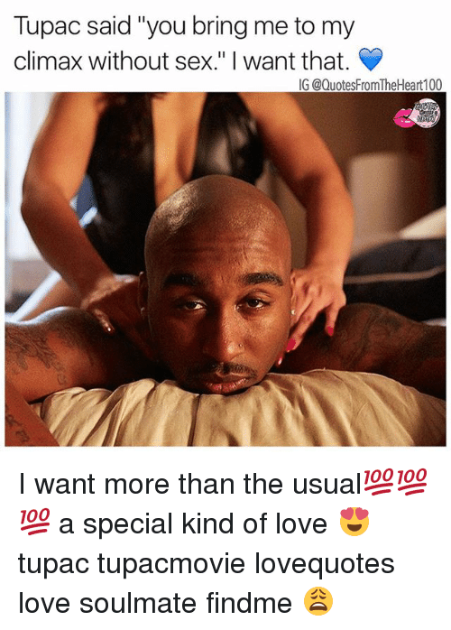 "Love, Memes, and Sex: Tupac said ""you bring me to my  climax without sex."" I want that.  IG @QuotesFromTheHeart100 I want more than the usual💯💯💯 a special kind of love 😍 tupac tupacmovie lovequotes love soulmate findme 😩"