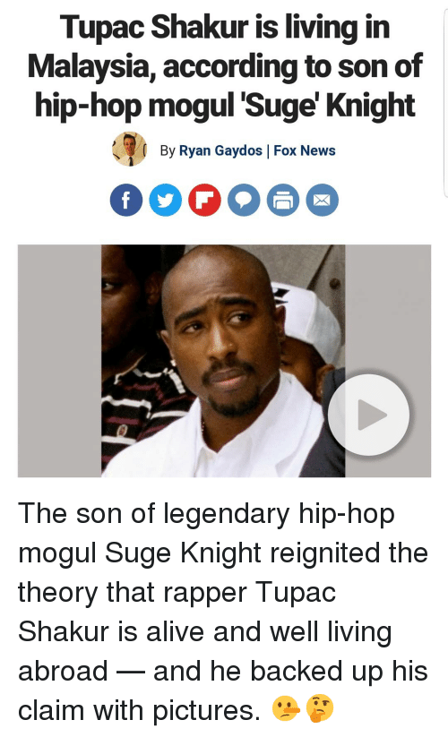 Tupac Shakur: Tupac Shakur is living in  Malaysia, according to son of  hip-hop moqul 'Suge' Knight  By Ryan Gaydos |Fox News  FOO The son of legendary hip-hop mogul Suge Knight reignited the theory that rapper Tupac Shakur is alive and well living abroad — and he backed up his claim with pictures. 🤥🤔