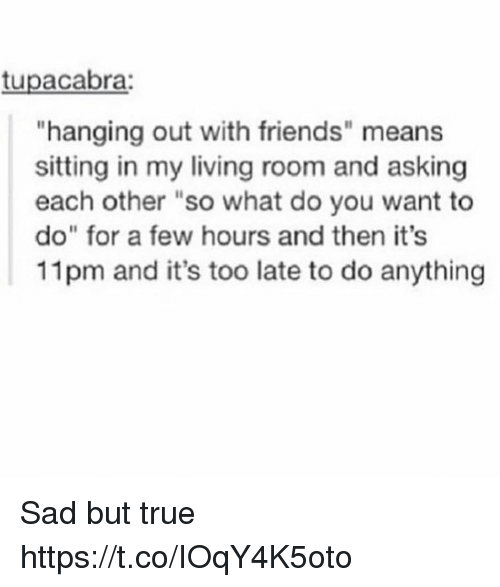 """Friends, True, and Sad: tupacabra:  """"hanging out with friends"""" means  sitting in my living room and asking  each other """"so what do you want to  do"""" for a few hours and then it's  11 pm and it's too late to do anything Sad but true https://t.co/IOqY4K5oto"""