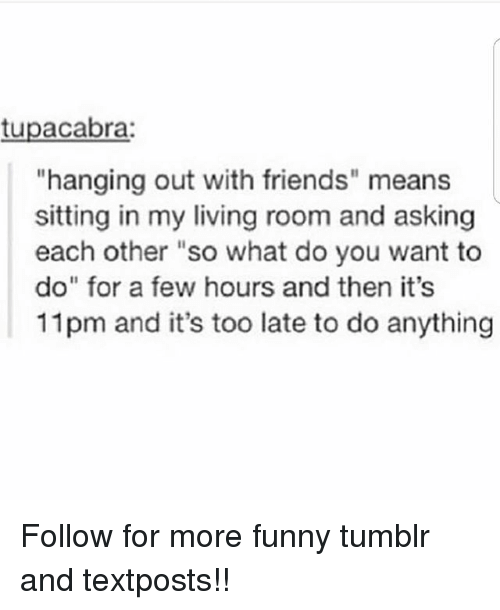 """Friends, Funny, and Memes: tupacabra  hanging out with friends"""" means  sitting in my living room and asking  each other """"so what do you want to  do""""for a few hours and then it's  11pm and it's too late to do anything Follow for more funny tumblr and textposts!!"""